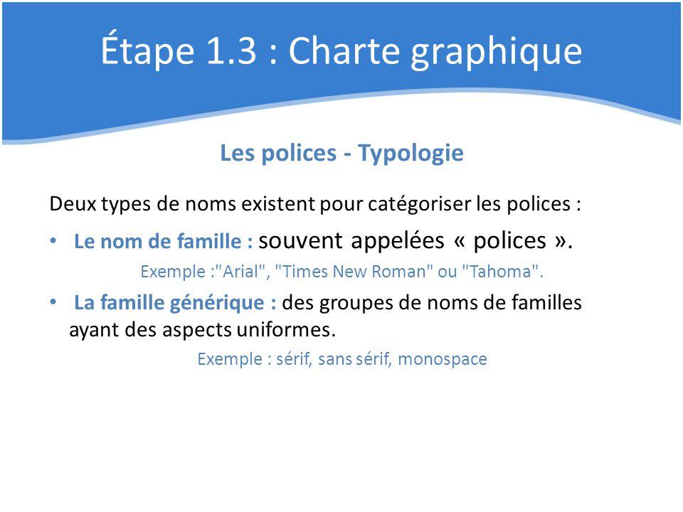 Étape 1.3 : Charte graphique Les polices - Typologie Deux types de noms existent pour catégoriser les polices : Le nom de famille : souvent appelées «