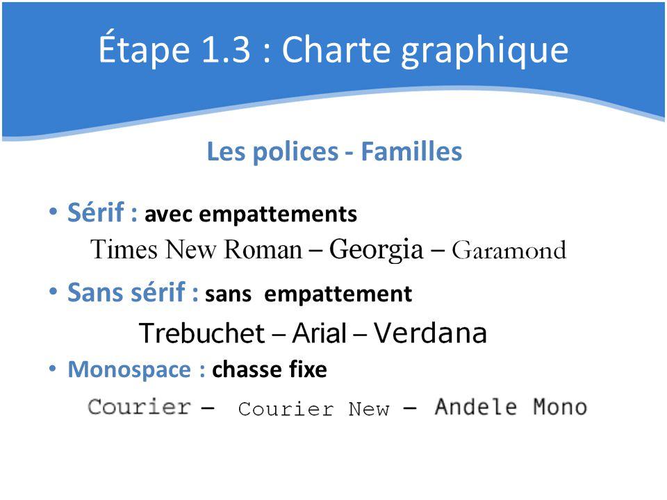 Étape 1.3 : Charte graphique Les polices - Familles Sérif : avec empattements Sans sérif : sans empattement Monospace : chasse fixe – –