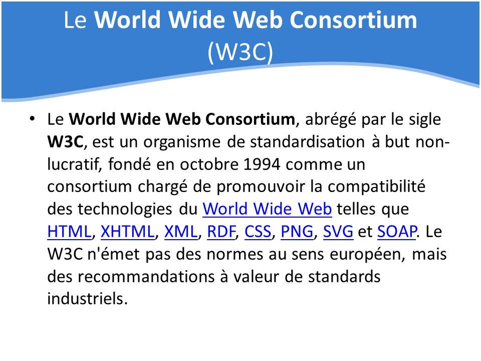 Le World Wide Web Consortium (W3C) Le World Wide Web Consortium, abrégé par le sigle W3C, est un organisme de standardisation à but non- lucratif, fon