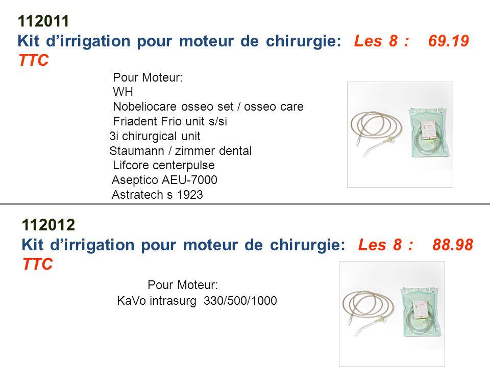 112013 Kit d'irrigation pour moteur de chirurgie: Les 8 : 88.50 TTC Pour Moteur: Nouvag 3000 / 7000 Nouvag MD 10 / MD 20 / SM 12 Stauman SEM2 Bego SU 100 Zimmer dental CBM 112014 Kit d'irrigation pour moteur de chirurgie: Les 8 : 84.92 TTC Pour Moteur: Bien Air chiropro / Hersel NSK Surgic XT