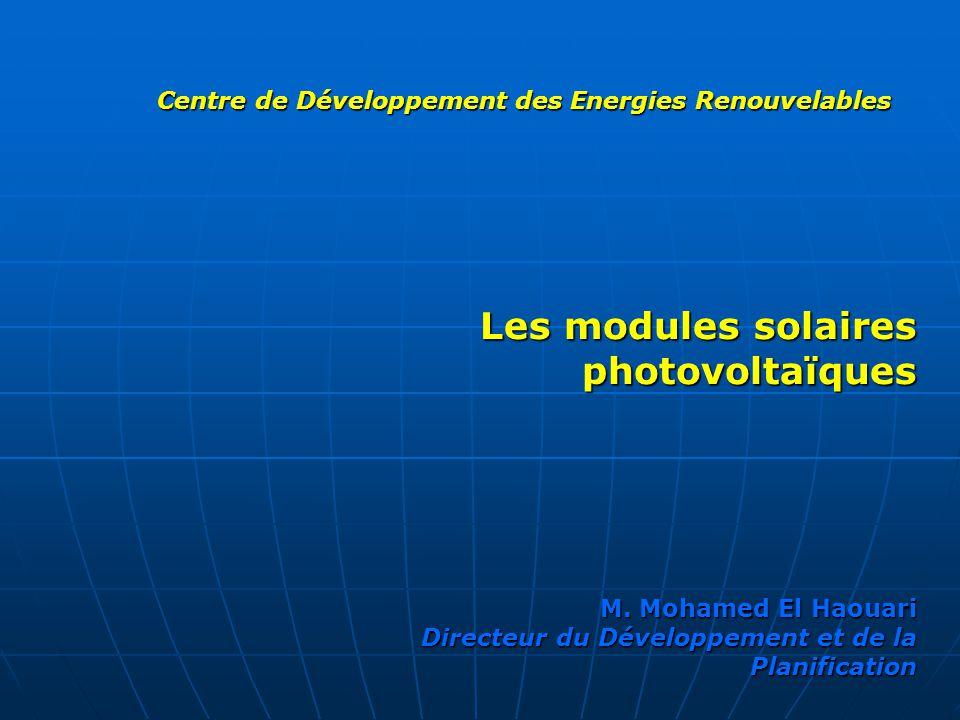 Centre de Développement des Energies Renouvelables Les modules solaires photovoltaïques M. Mohamed El Haouari Directeur du Développement et de la Plan