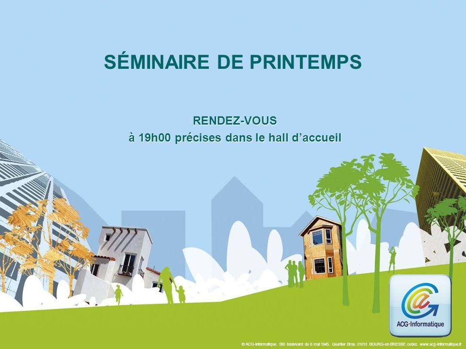 © ACG-Informatique. 390 boulevard du 8 mai 1945. Quartier Brou. 01013 BOURG-en-BRESSE cedex. www.acg-informatique.fr SÉMINAIRE DE PRINTEMPS RENDEZ-VOU