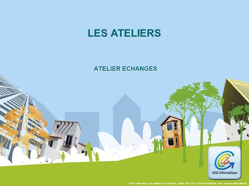 © ACG-Informatique. 390 boulevard du 8 mai 1945. Quartier Brou. 01013 BOURG-en-BRESSE cedex. www.acg-informatique.fr ATELIER ECHANGES LES ATELIERS