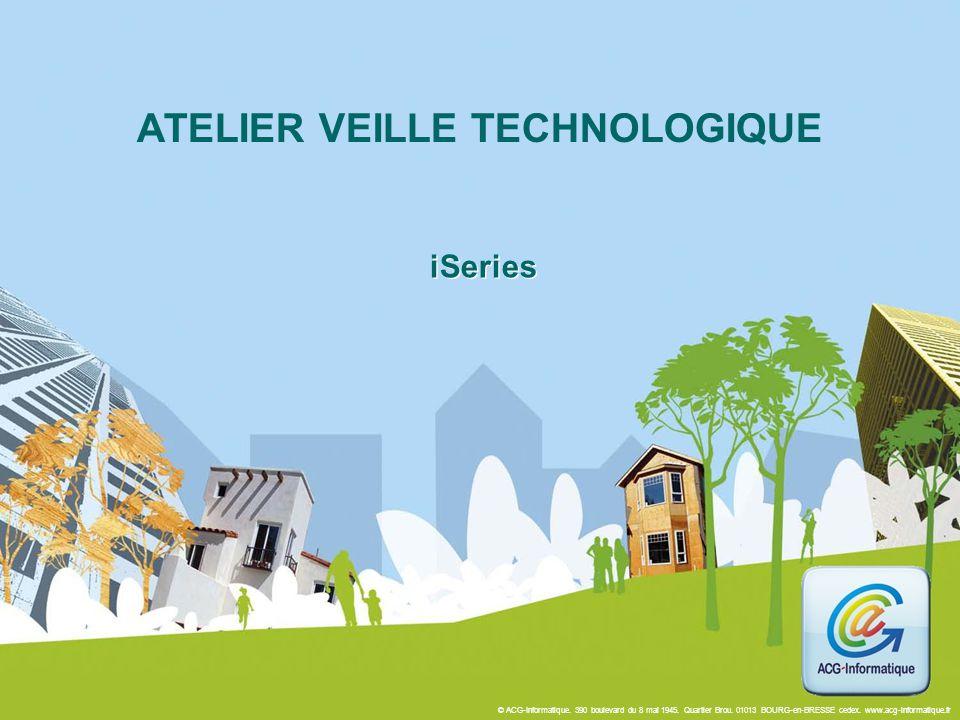 © ACG-Informatique. 390 boulevard du 8 mai 1945. Quartier Brou. 01013 BOURG-en-BRESSE cedex. www.acg-informatique.fr iSeries ATELIER VEILLE TECHNOLOGI