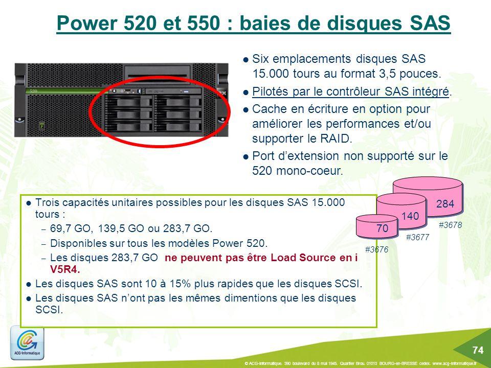 Power 520 et 550 : baies de disques SAS Trois capacités unitaires possibles pour les disques SAS 15.000 tours : – 69,7 GO, 139,5 GO ou 283,7 GO. – Dis