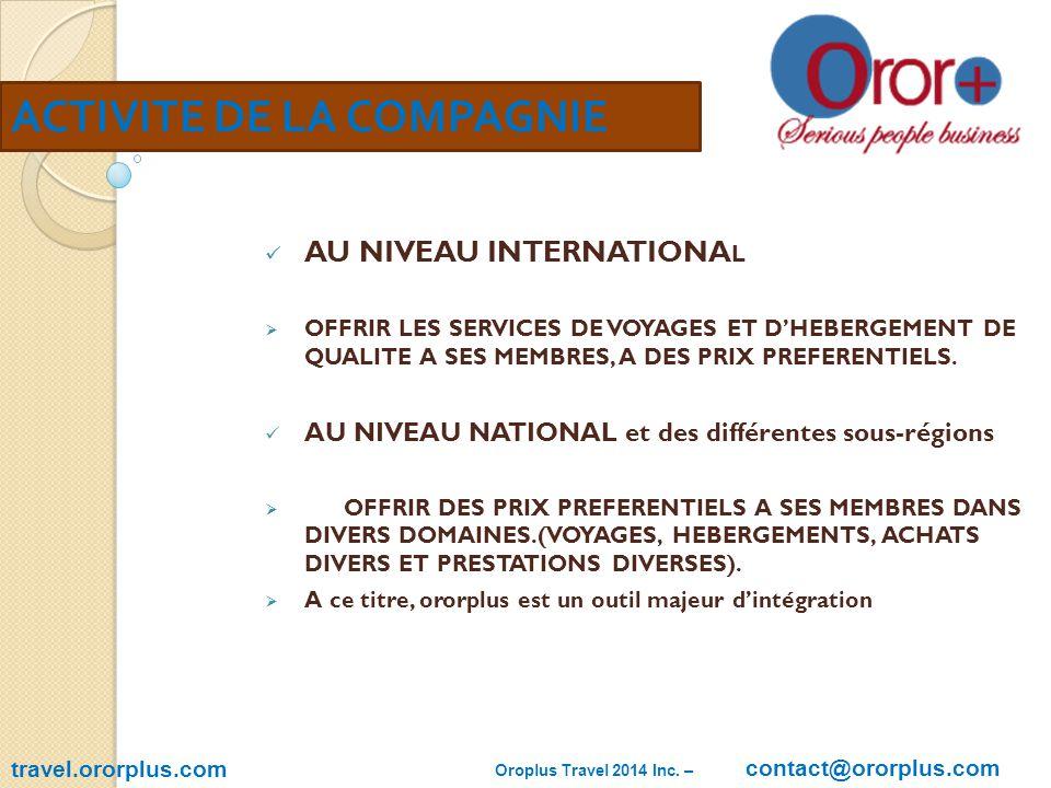 travel.ororplus.com ACTIVITE DE LA COMPAGNIE AU NIVEAU INTERNATIONA L  OFFRIR LES SERVICES DE VOYAGES ET D'HEBERGEMENT DE QUALITE A SES MEMBRES, A DES PRIX PREFERENTIELS.