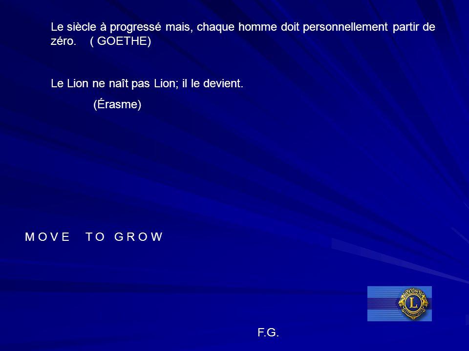 Le siècle à progressé mais, chaque homme doit personnellement partir de zéro. ( GOETHE) Le Lion ne naît pas Lion; il le devient. (Érasme) M O V E T O