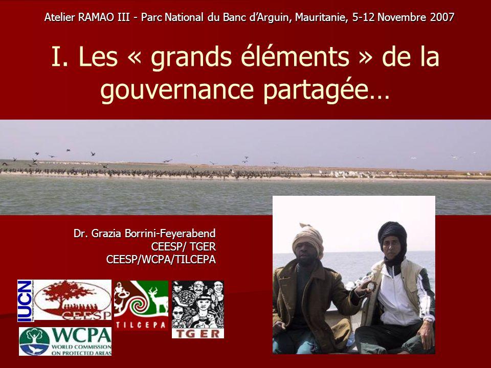 I. Les « grands éléments » de la gouvernance partagée… Dr. Grazia Borrini-Feyerabend CEESP/ TGER CEESP/WCPA/TILCEPA Atelier RAMAO III - Parc National
