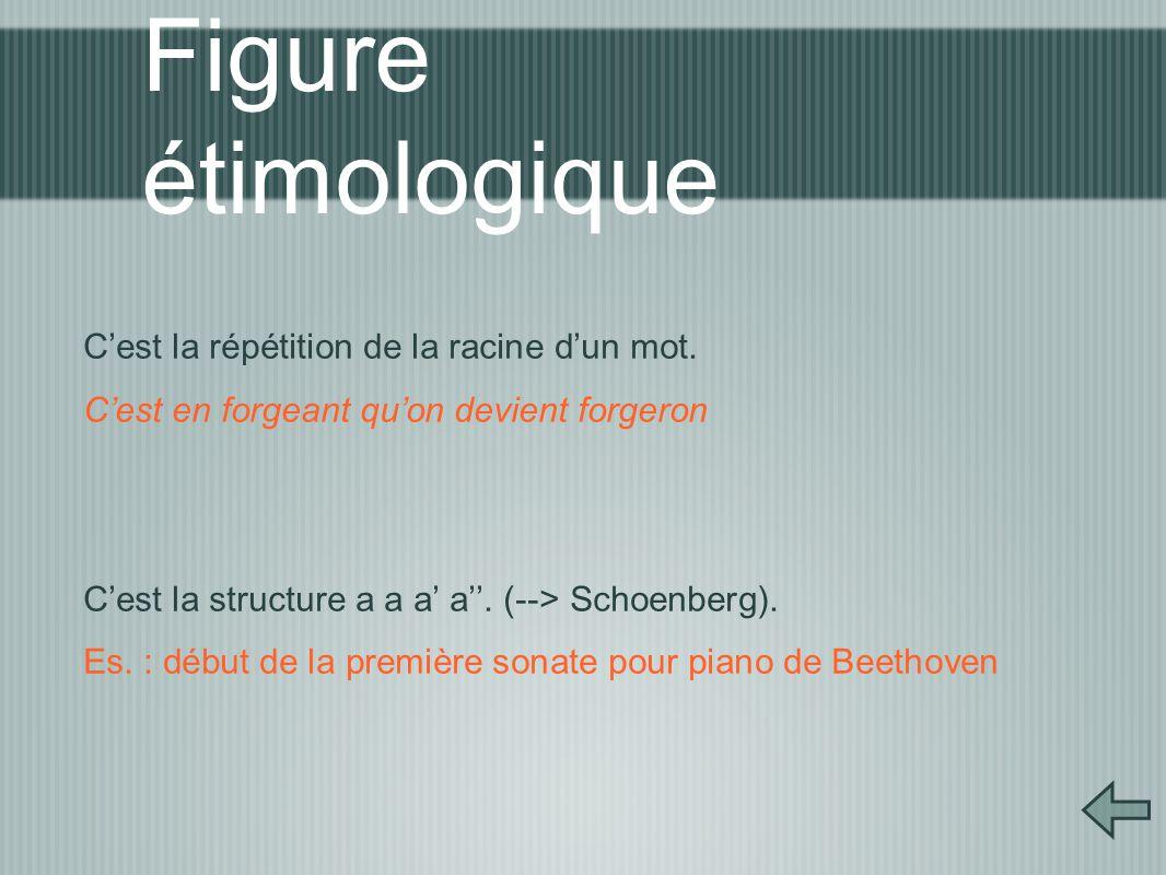Figure étimologique C'est la répétition de la racine d'un mot. C'est en forgeant qu'on devient forgeron C'est la structure a a a' a''. (--> Schoenberg