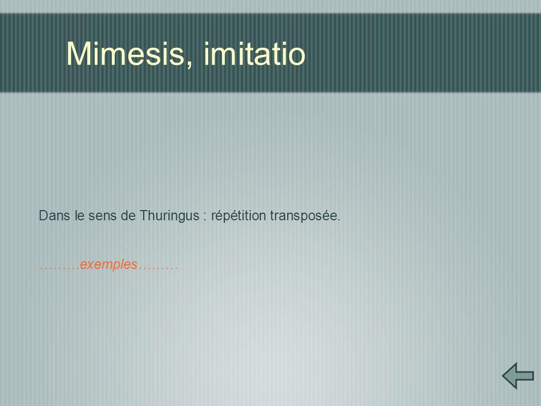 Mimesis, imitatio Dans le sens de Thuringus : répétition transposée. ………exemples………