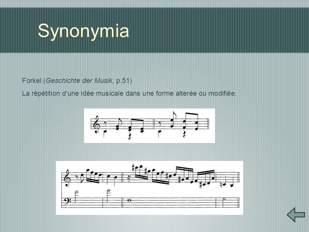Synonymia Forkel (Geschichte der Musik, p.51) La répétition d'une idée musicale dans une forme alterée ou modifiée.