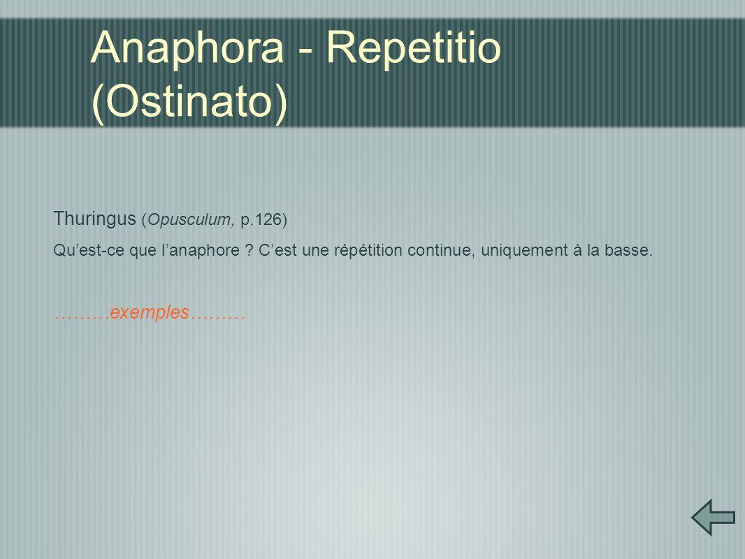 Anaphora - Repetitio (Ostinato) Thuringus (Opusculum, p.126) Qu'est-ce que l'anaphore ? C'est une répétition continue, uniquement à la basse. ………exemp
