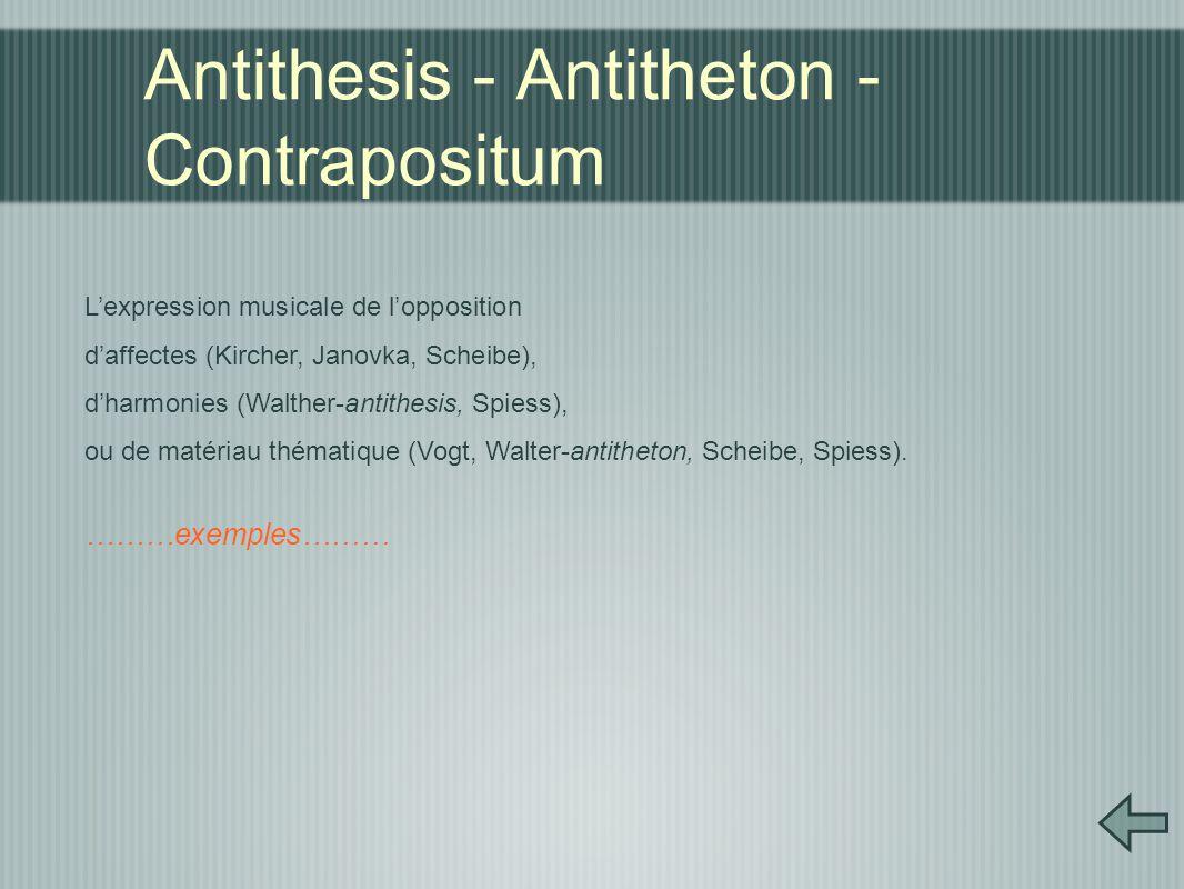 Antithesis - Antitheton - Contrapositum L'expression musicale de l'opposition d'affectes (Kircher, Janovka, Scheibe), d'harmonies (Walther-antithesis, Spiess), ou de matériau thématique (Vogt, Walter-antitheton, Scheibe, Spiess).
