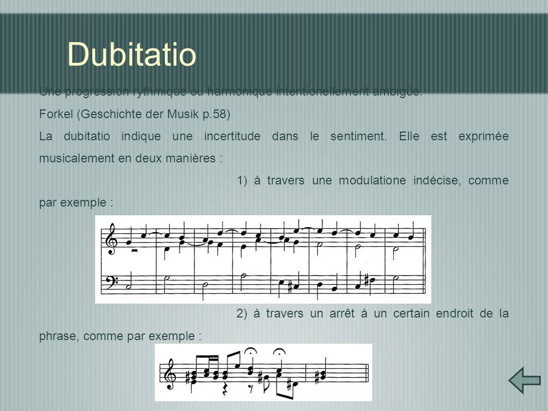 Dubitatio Une progression rythmique ou harmonique intentionellement ambigüe. Forkel (Geschichte der Musik p.58) La dubitatio indique une incertitude d