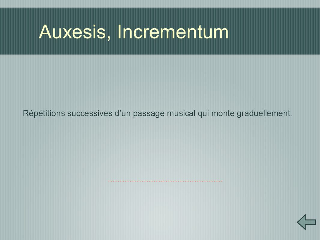 Auxesis, Incrementum Répétitions successives d'un passage musical qui monte graduellement.