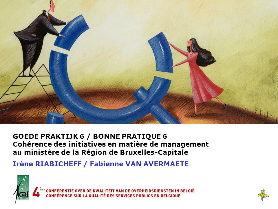 GOEDE PRAKTIJK 6 / BONNE PRATIQUE 6 Cohérence des initiatives en matière de management au ministère de la Région de Bruxelles-Capitale Irène RIABICHEF