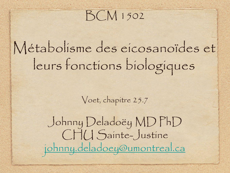 Métabolisme des eicosanoïdes et leurs fonctions biologiques Voet, chapitre 25.7 BCM 1502 Johnny Deladoëy MD PhD CHU Sainte-Justine johnny.deladoey@umo