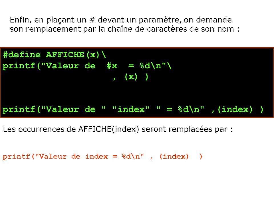 #define AFFICHE(x)\ printf( Valeur de #x = %d\n \, (x) ) printf( Valeur de index = %d\n ,(index) ) Les occurrences de AFFICHE(index) seront remplacées par : printf( Valeur de index = %d\n , (index) ) Enfin, en plaçant un # devant un paramètre, on demande son remplacement par la chaîne de caractères de son nom :