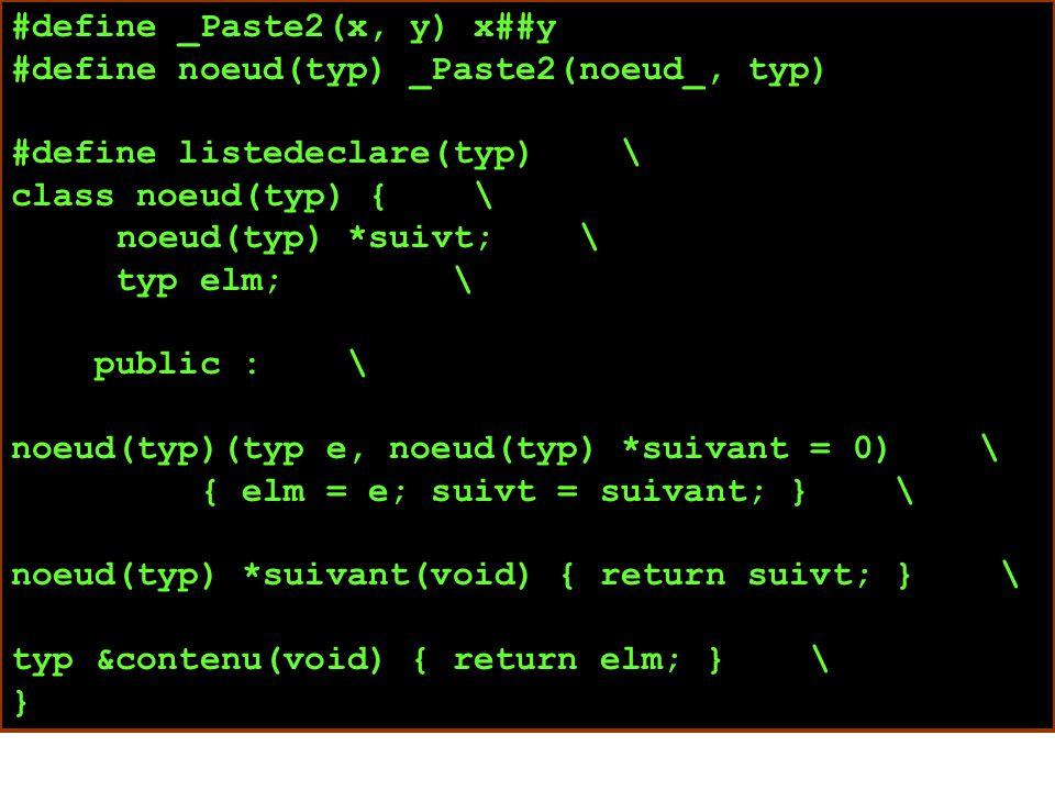 #define _Paste2(x, y) x##y #define noeud(typ) _Paste2(noeud_, typ) #define listedeclare(typ) \ class noeud(typ) { \ noeud(typ) *suivt; \ typ elm; \ public : \ noeud(typ)(typ e, noeud(typ) *suivant = 0) \ { elm = e; suivt = suivant; } \ noeud(typ) *suivant(void) { return suivt; } \ typ &contenu(void) { return elm; } \ }