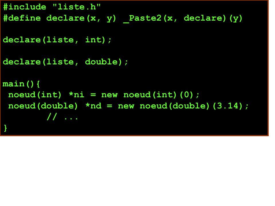 #include liste.h #define declare(x, y) _Paste2(x, declare)(y) declare(liste, int); declare(liste, double); main(){ noeud(int) *ni = new noeud(int)(0); noeud(double) *nd = new noeud(double)(3.14); //...