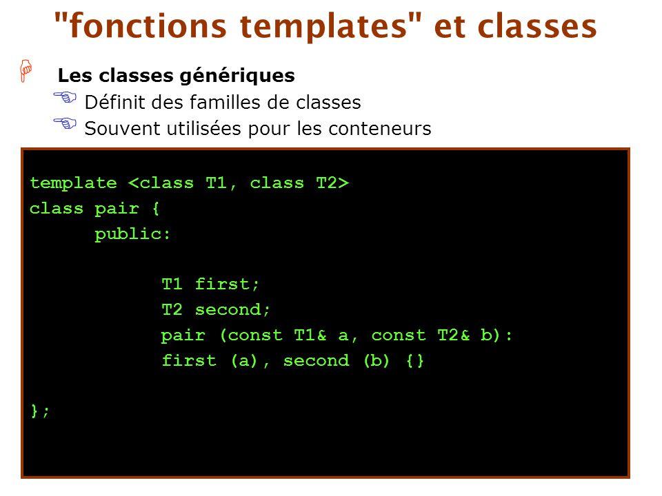 H Les classes génériques E Définit des familles de classes E Souvent utilisées pour les conteneurs fonctions templates et classes template class pair { public: T1 first; T2 second; pair (const T1& a, const T2& b): first (a), second (b) {} };