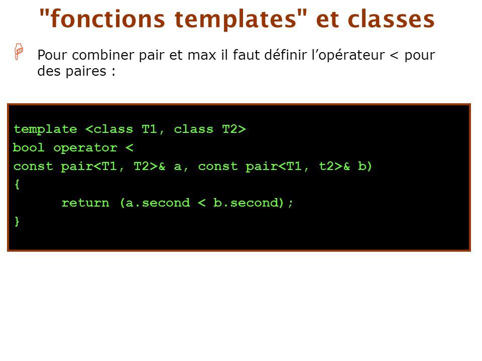 H Pour combiner pair et max il faut définir l'opérateur < pour des paires : fonctions templates et classes template bool operator < const pair & a, const pair & b) { return (a.second < b.second); }