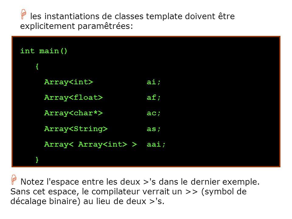 int main() { Array ai; Array af; Array ac; Array as; Array > aai; } H les instantiations de classes template doivent être explicitement paramêtrées: H Notez l espace entre les deux > s dans le dernier exemple.