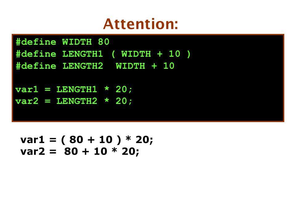 var1 = ( 80 + 10 ) * 20; var2 = 80 + 10 * 20; Attention: #define WIDTH 80 #define LENGTH1 ( WIDTH + 10 ) #define LENGTH2 WIDTH + 10 var1 = LENGTH1 * 20; var2 = LENGTH2 * 20;