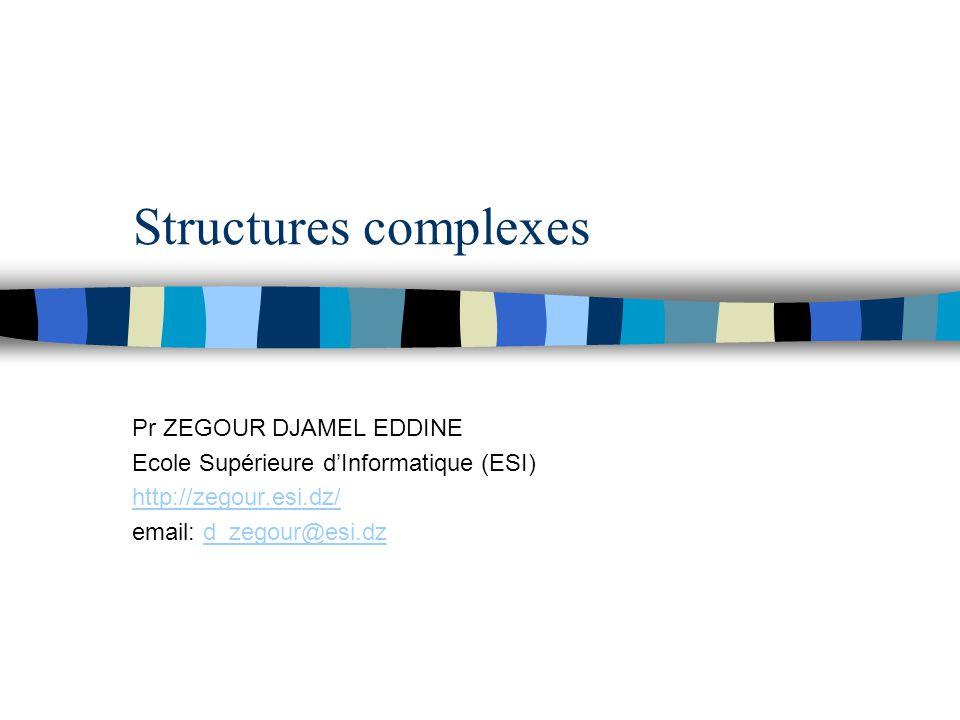 Structures complexes Pr ZEGOUR DJAMEL EDDINE Ecole Supérieure d'Informatique (ESI) http://zegour.esi.dz/ email: d_zegour@esi.dzd_zegour@esi.dz
