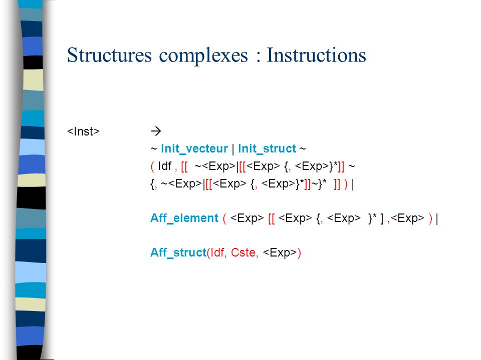 Structures complexes : Instructions  ~ Init_vecteur | Init_struct ~ ( Idf, [[ ~ |[[ {, }*]] ~ {, ~ |[[ {, }*]]~}* ]] ) | Aff_element ( [[ {, }* ], )