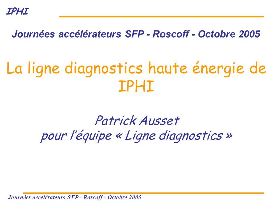 IPHI Journées accélérateurs SFP - Roscoff - Octobre 2005 La ligne diagnostics haute énergie de IPHI Patrick Ausset pour l'équipe « Ligne diagnostics »