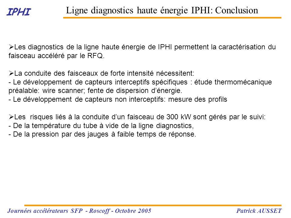 IPHI Ligne diagnostics haute énergie IPHI: Conclusion IPHI Journées accélérateurs SFP - Roscoff - Octobre 2005 Patrick AUSSET  Les diagnostics de la