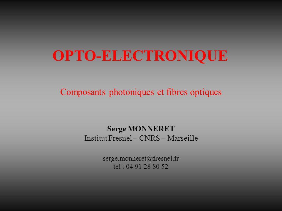 OPTO-ELECTRONIQUE Composants photoniques et fibres optiques Serge MONNERET Institut Fresnel – CNRS – Marseille serge.monneret@fresnel.fr tel : 04 91 28 80 52