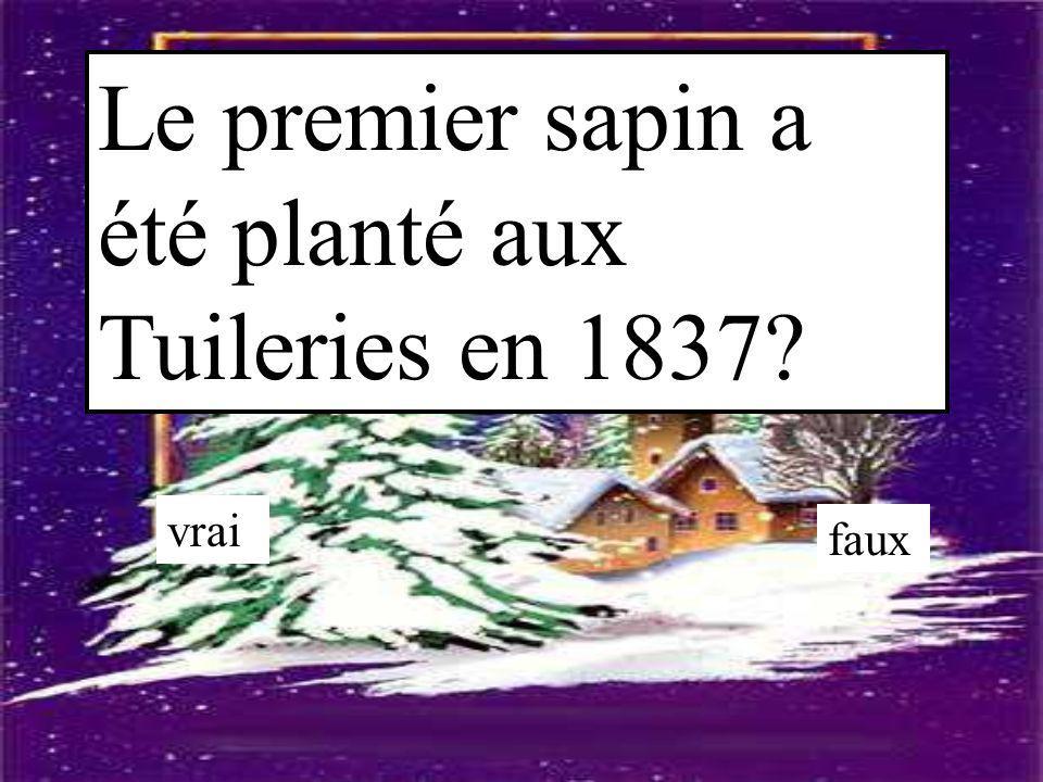 Le premier sapin a été planté aux Tuileries en 1837? vrai faux
