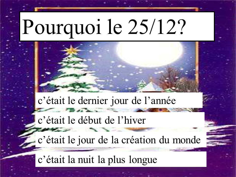 Pourquoi le 25/12? c'était le dernier jour de l'année c'était le début de l'hiver c'était le jour de la création du monde c'était la nuit la plus long