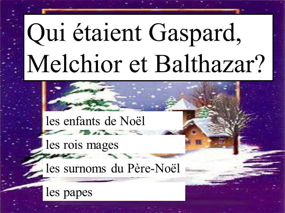 Qui étaient Gaspard, Melchior et Balthazar? les enfants de Noël les rois mages les surnoms du Père-Noël les papes