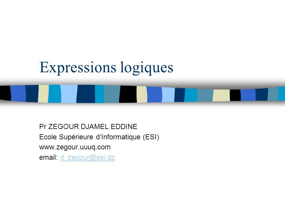Expressions logiques Pr ZEGOUR DJAMEL EDDINE Ecole Supérieure d'Informatique (ESI) www.zegour.uuuq.com email: d_zegour@esi.dzd_zegour@esi.dz