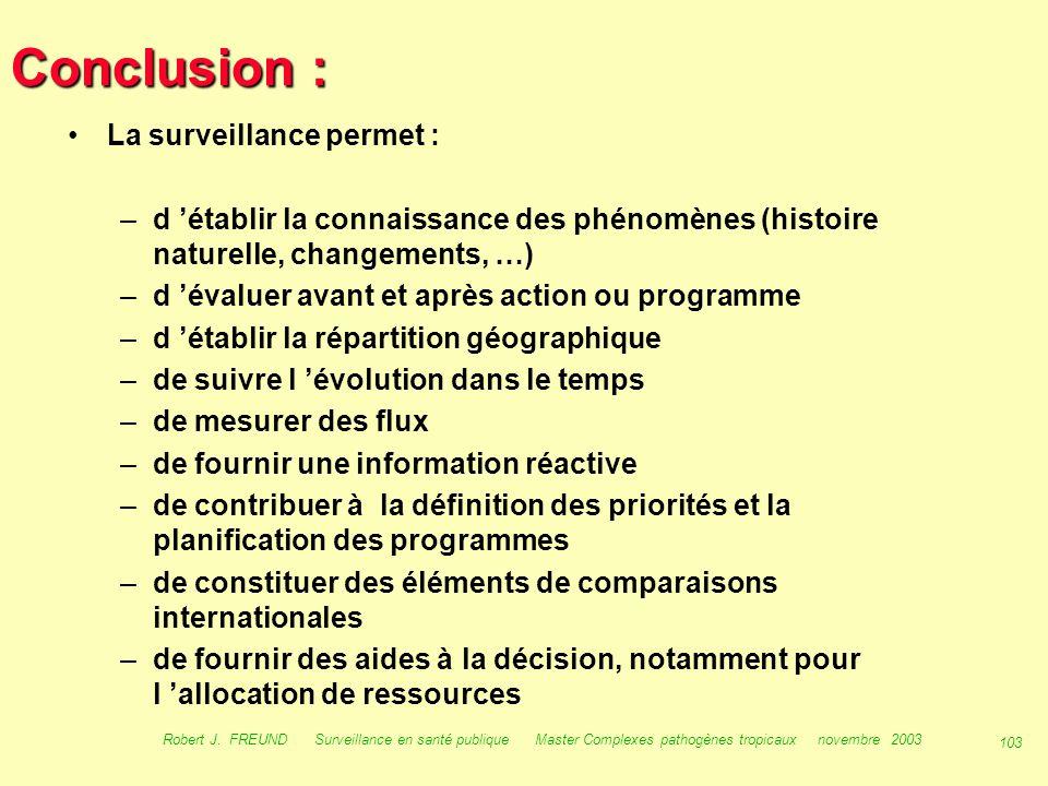 102 Robert J. FREUND Surveillance en santé publique Master Complexes pathogènes tropicaux novembre 2003 Conclusion