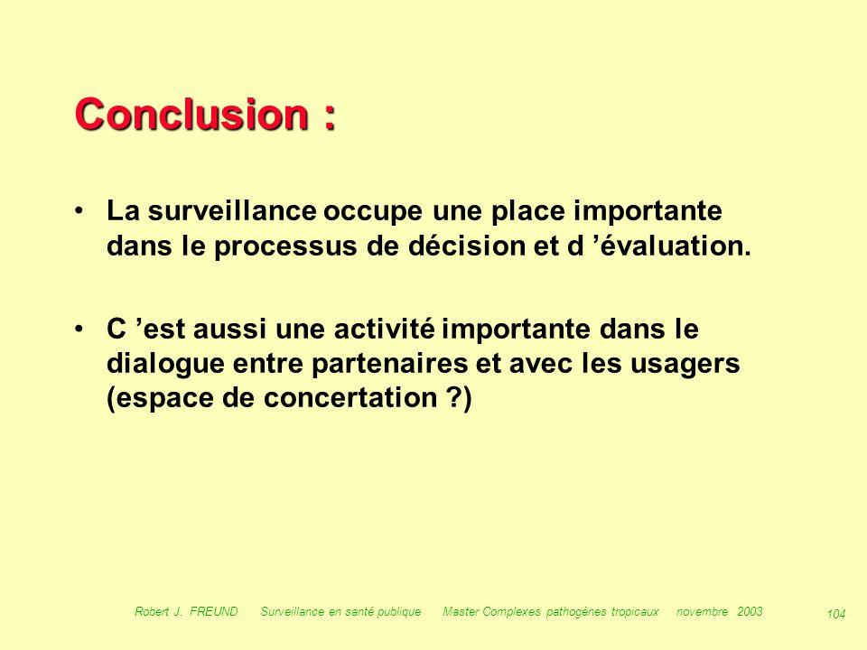 103 Robert J. FREUND Surveillance en santé publique Master Complexes pathogènes tropicaux novembre 2003 Conclusion : La surveillance permet : –d 'étab