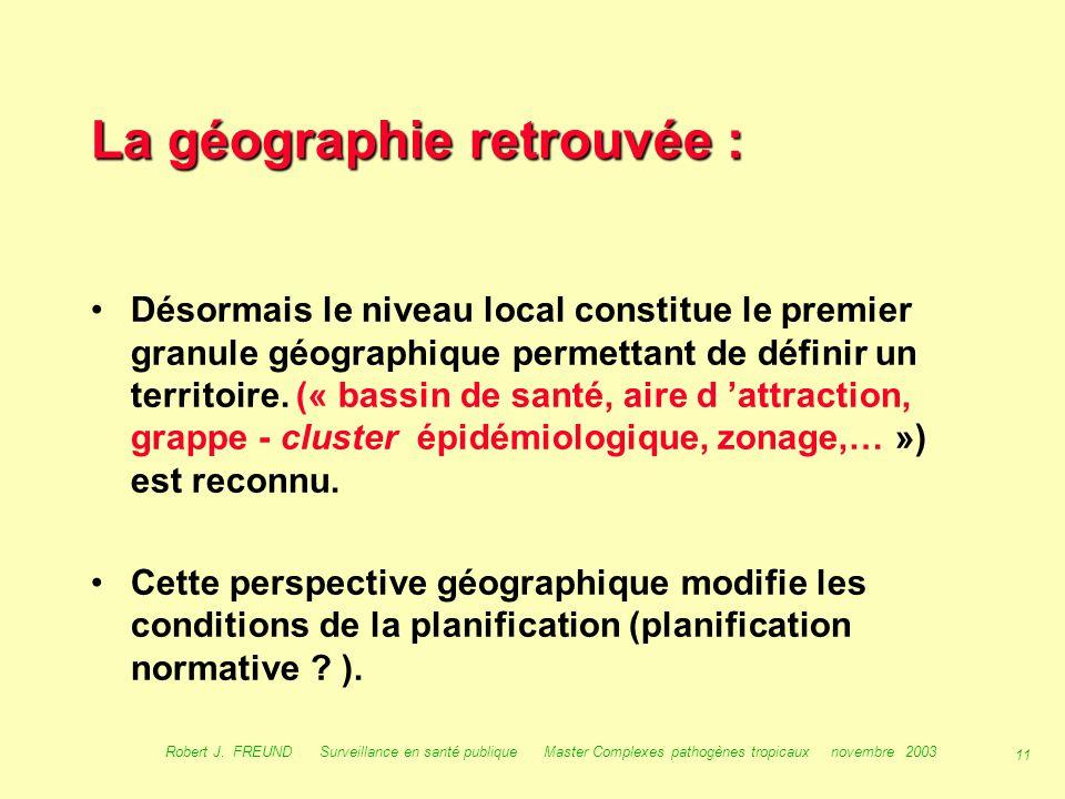 10 Robert J. FREUND Surveillance en santé publique Master Complexes pathogènes tropicaux novembre 2003 La géographie retrouvée : 3/- Emergence ou réem