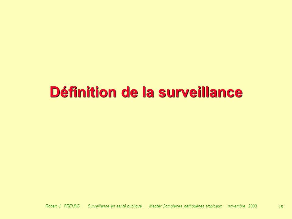 14 Robert J. FREUND Surveillance en santé publique Master Complexes pathogènes tropicaux novembre 2003 Objectifs : –de sensibiliser les acteurs à l 'i