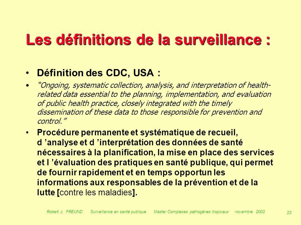 22 Robert J. FREUND Surveillance en santé publique Master Complexes pathogènes tropicaux novembre 2003 Les définitions de la surveillance : Définition