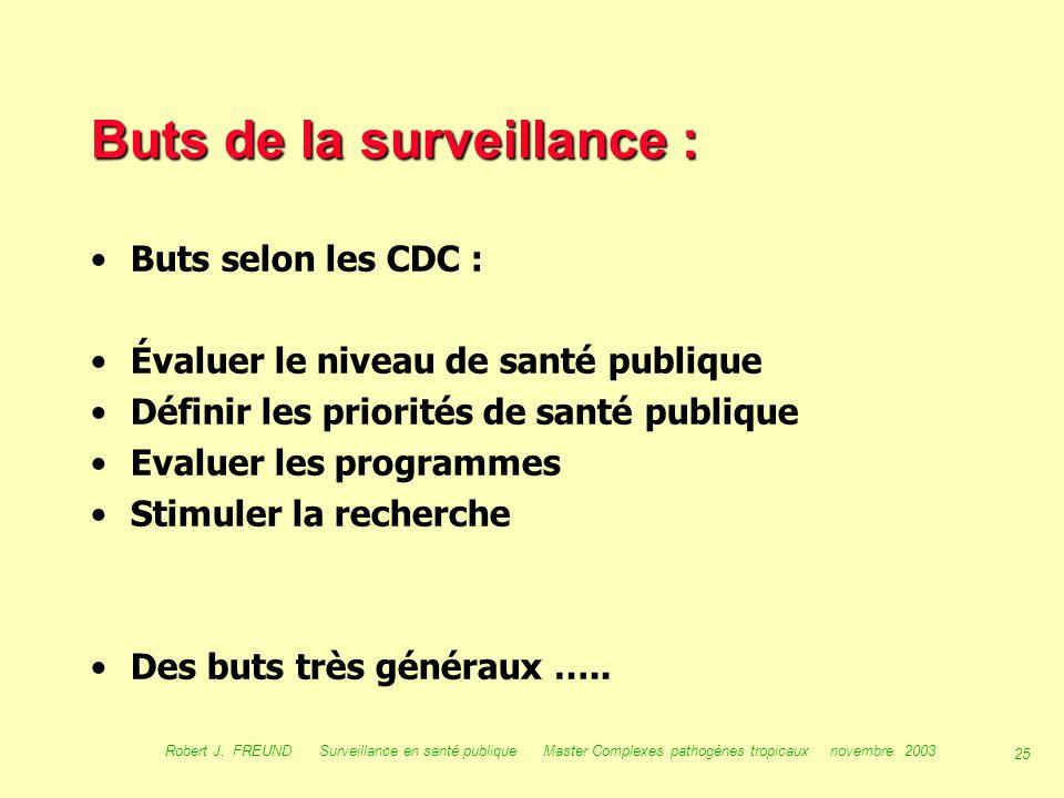 24 Robert J. FREUND Surveillance en santé publique Master Complexes pathogènes tropicaux novembre 2003 Buts, utilité, utilisation et place de la surve