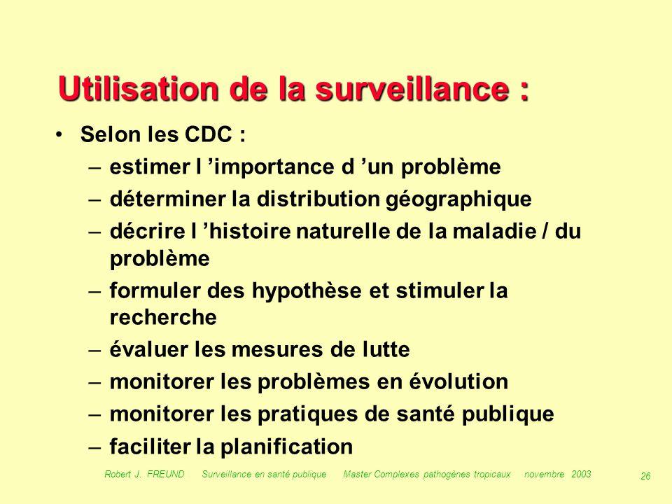 25 Robert J. FREUND Surveillance en santé publique Master Complexes pathogènes tropicaux novembre 2003 Buts de la surveillance : Buts selon les CDC :