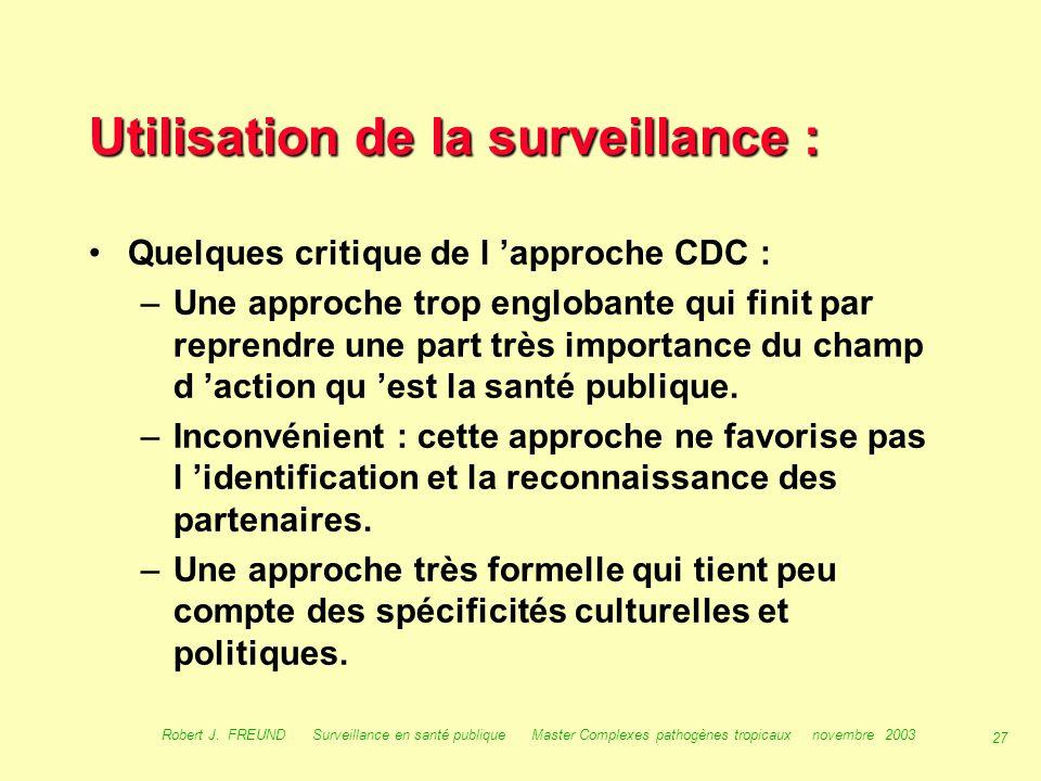 26 Robert J. FREUND Surveillance en santé publique Master Complexes pathogènes tropicaux novembre 2003 Utilisation de la surveillance : Selon les CDC