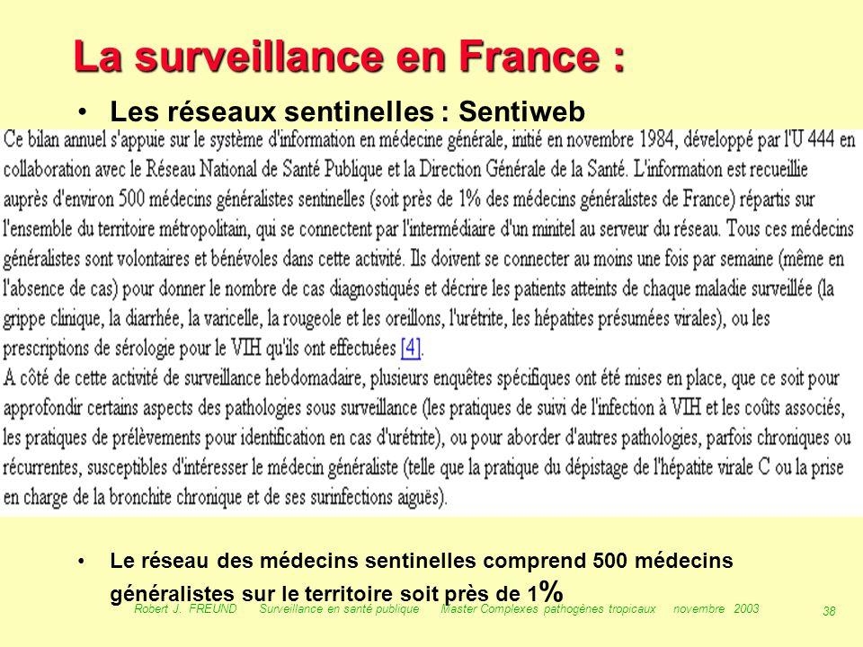 37 Robert J. FREUND Surveillance en santé publique Master Complexes pathogènes tropicaux novembre 2003 La surveillance en France : Les Centres nationa
