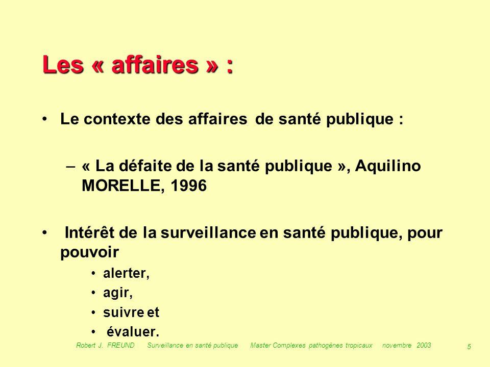 4 Robert J. FREUND Surveillance en santé publique Master Complexes pathogènes tropicaux novembre 2003 Le contexte historique : les « affaires » 70 - 9