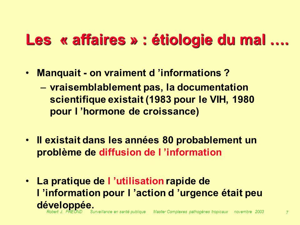 6 Robert J. FREUND Surveillance en santé publique Master Complexes pathogènes tropicaux novembre 2003 Les « affaires » : 1/- Les crises sanitaires : a