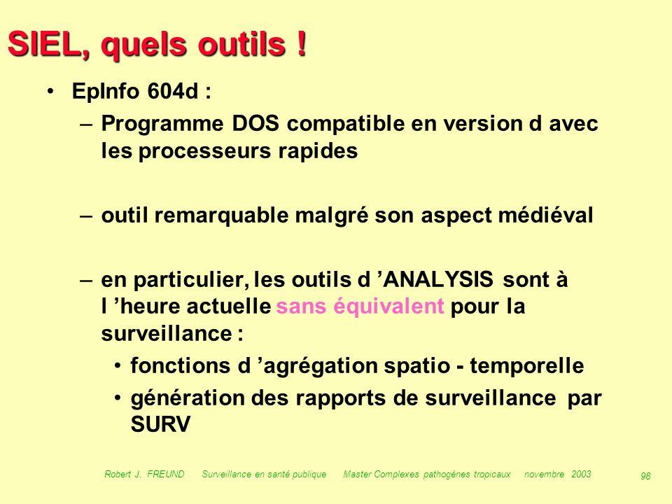 97 Robert J. FREUND Surveillance en santé publique Master Complexes pathogènes tropicaux novembre 2003 SIEL, quels outils ! EpiInfo 6.04d, EpiData, Ep