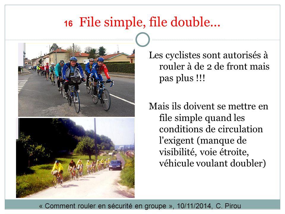 16 File simple, file double... Les cyclistes sont autorisés à rouler à de 2 de front mais pas plus !!! Mais ils doivent se mettre en file simple quand